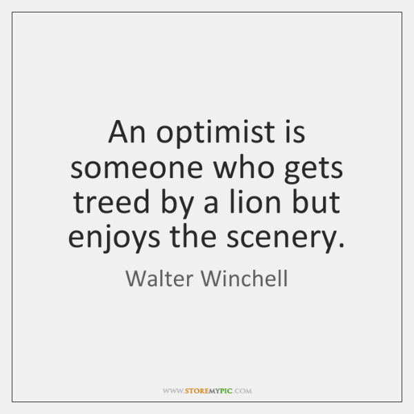 An optimist is someone who gets treed by a lion but enjoys ...