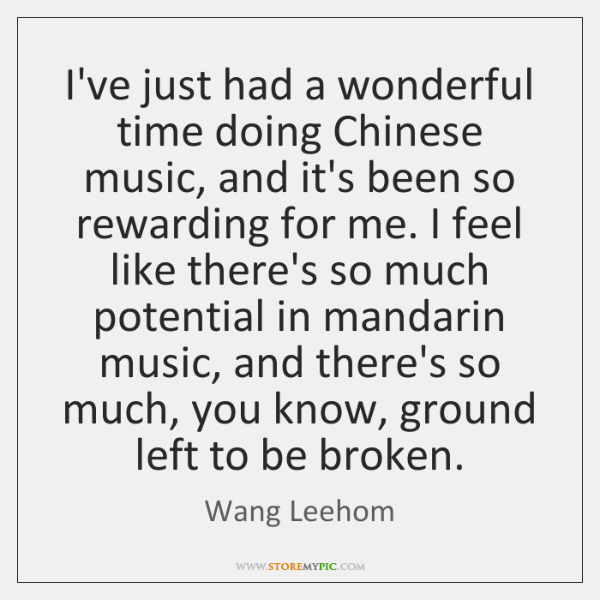 I've just had a wonderful time doing Chinese music, and it's been ...