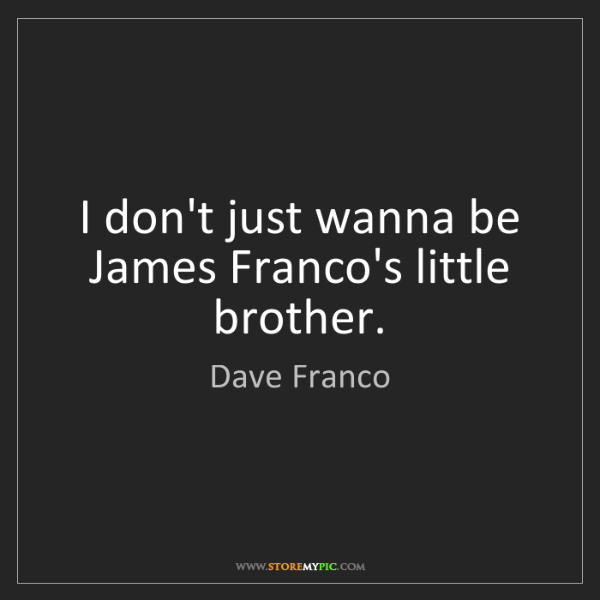 Dave Franco: I don't just wanna be James Franco's little brother.