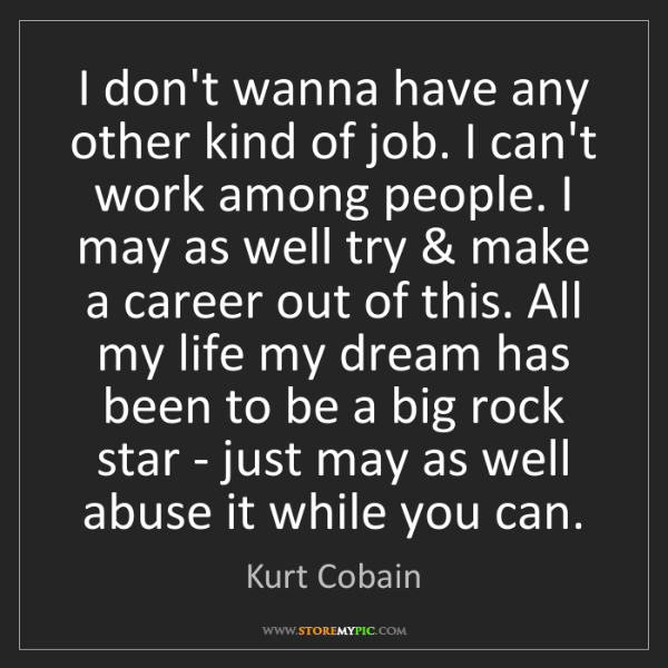 Kurt Cobain: I don't wanna have any other kind of job. I can't work...