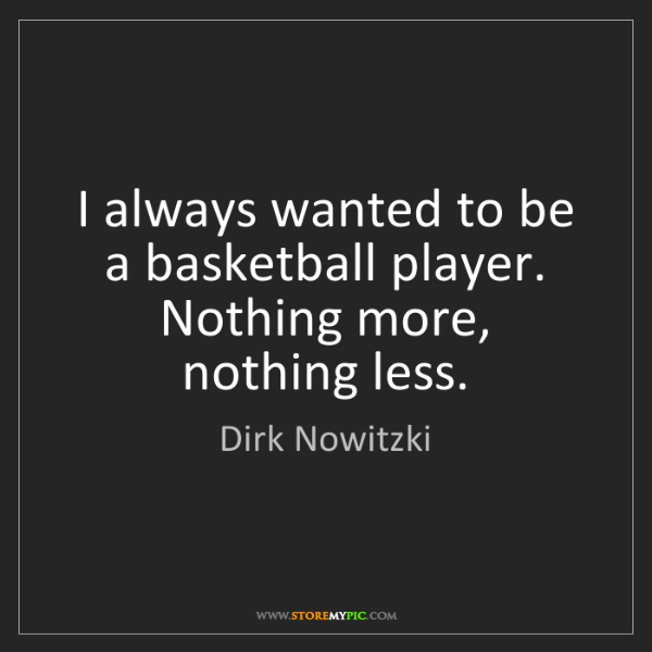 Dirk Nowitzki: I always wanted to be a basketball player. Nothing more,...