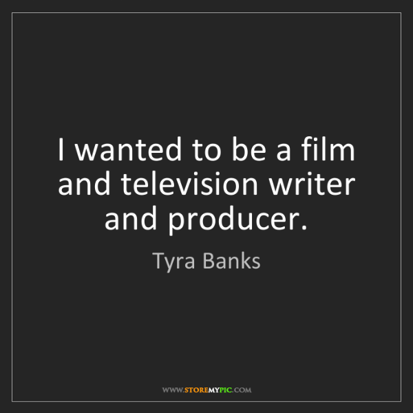 Tyra Banks: I wanted to be a film and television writer and producer.