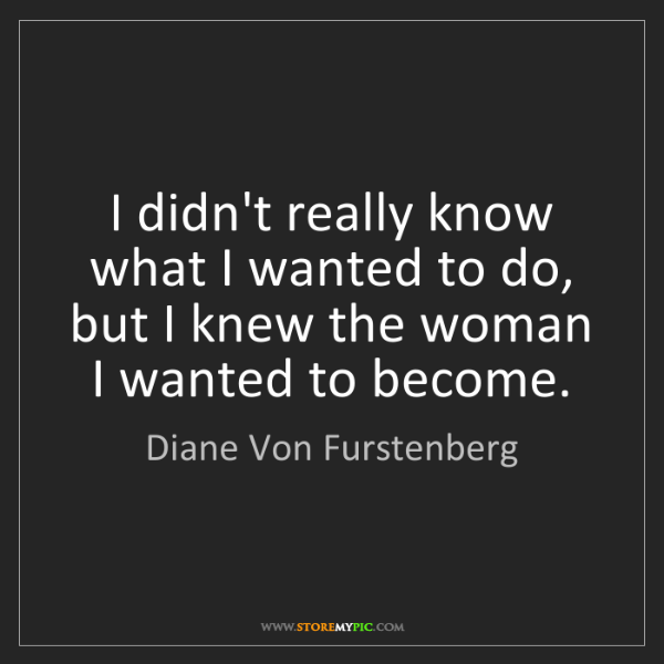 Diane Von Furstenberg: I didn't really know what I wanted to do, but I knew...