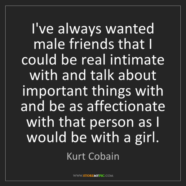 Kurt Cobain: I've always wanted male friends that I could be real...