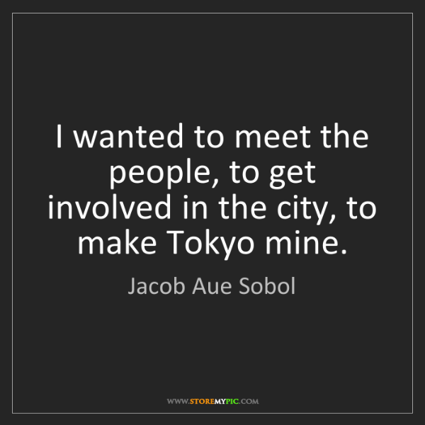 Jacob Aue Sobol: I wanted to meet the people, to get involved in the city,...