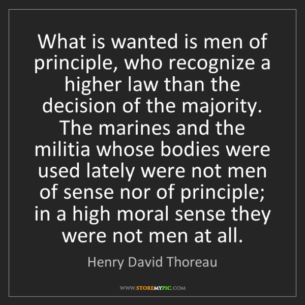 Henry David Thoreau: What is wanted is men of principle, who recognize a higher...