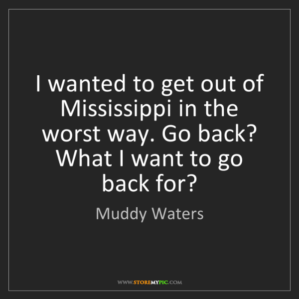 Muddy Waters: I wanted to get out of Mississippi in the worst way....