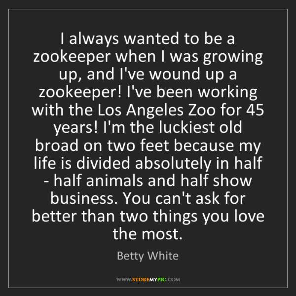 Betty White: I always wanted to be a zookeeper when I was growing...