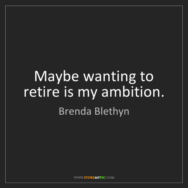 Brenda Blethyn: Maybe wanting to retire is my ambition.