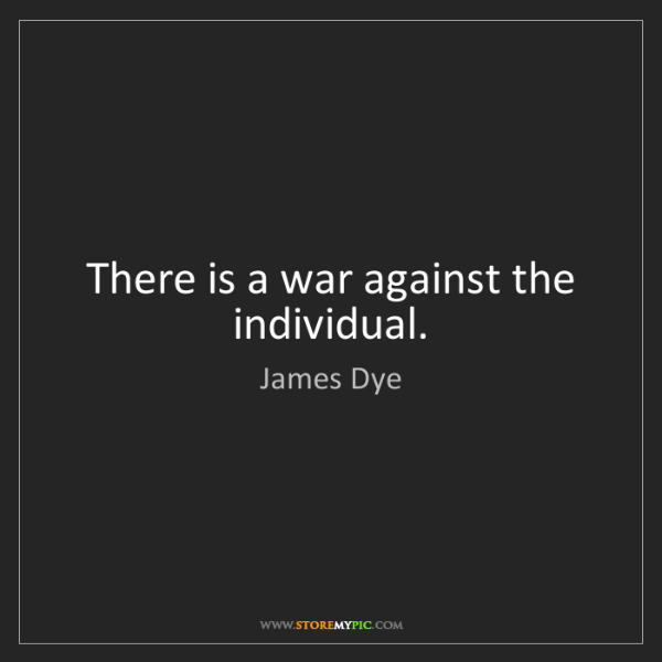 James Dye: There is a war against the individual.