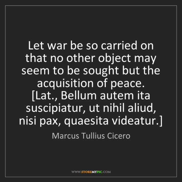 Marcus Tullius Cicero: Let war be so carried on that no other object may seem...