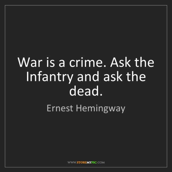 Ernest Hemingway: War is a crime. Ask the Infantry and ask the dead.