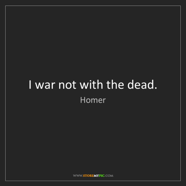 Homer: I war not with the dead.