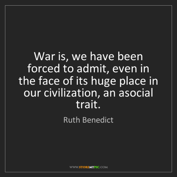 Ruth Benedict: War is, we have been forced to admit, even in the face...
