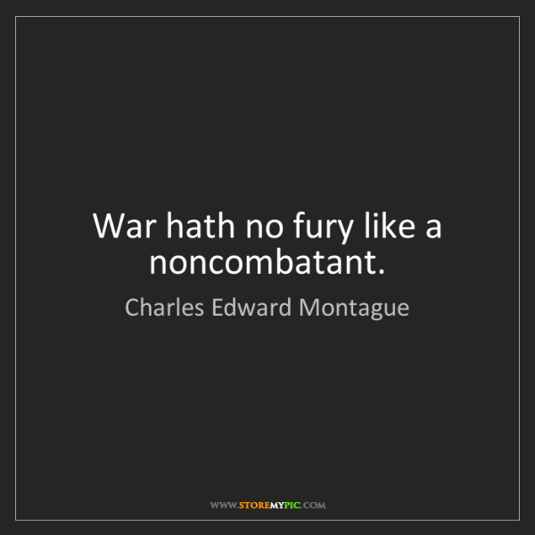 Charles Edward Montague: War hath no fury like a noncombatant.