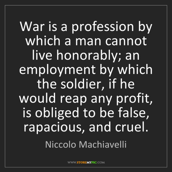Niccolo Machiavelli: War is a profession by which a man cannot live honorably;...