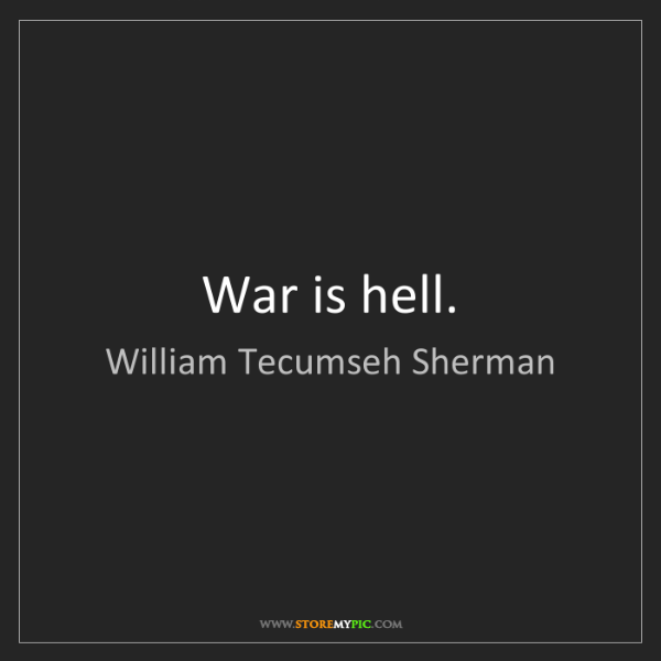 William Tecumseh Sherman: War is hell.