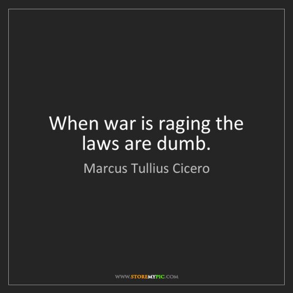 Marcus Tullius Cicero: When war is raging the laws are dumb.