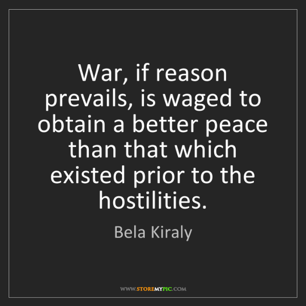 Bela Kiraly: War, if reason prevails, is waged to obtain a better...