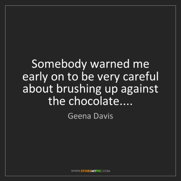 Geena Davis: Somebody warned me early on to be very careful about...