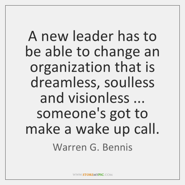 A new leader has to be able to change an organization that ...