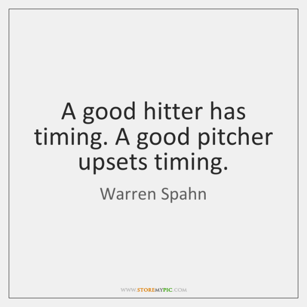 A good hitter has timing. A good pitcher upsets timing.