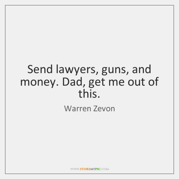 Send lawyers, guns, and money. Dad, get me out of this.