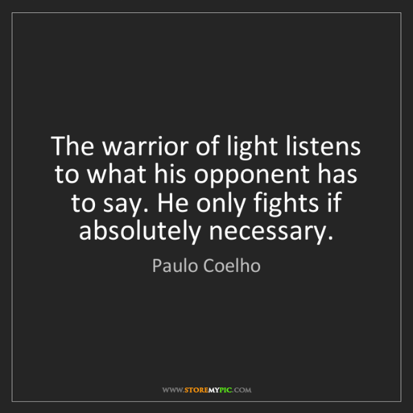 Paulo Coelho: The warrior of light listens to what his opponent has...