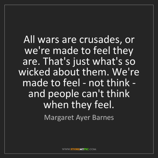 Margaret Ayer Barnes: All wars are crusades, or we're made to feel they are....