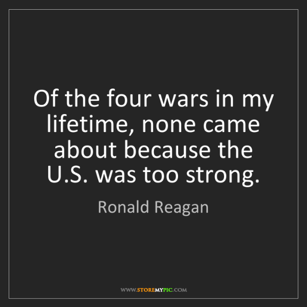 Ronald Reagan: Of the four wars in my lifetime, none came about because...