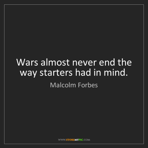Malcolm Forbes: Wars almost never end the way starters had in mind.
