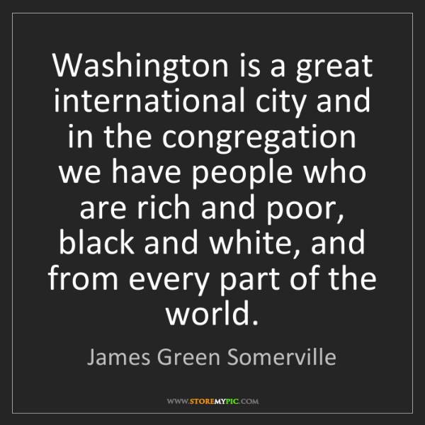 James Green Somerville: Washington is a great international city and in the congregation...