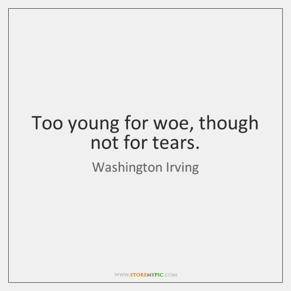 Too young for woe, though not for tears.