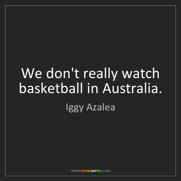 Iggy Azalea: We don't really watch basketball in Australia.