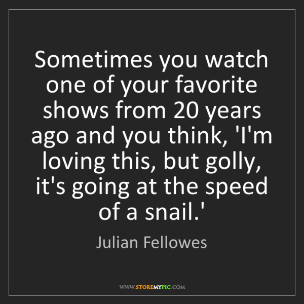 Julian Fellowes: Sometimes you watch one of your favorite shows from 20...
