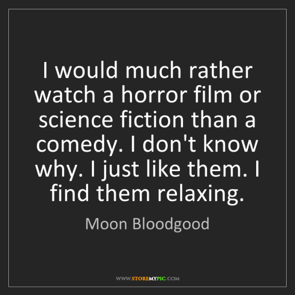 Moon Bloodgood: I would much rather watch a horror film or science fiction...