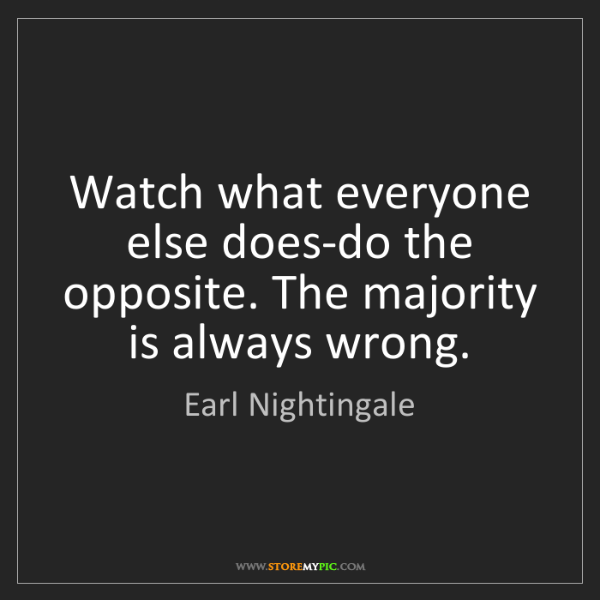 Earl Nightingale: Watch what everyone else does-do the opposite. The majority...