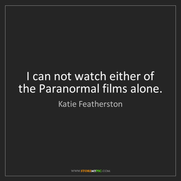 Katie Featherston: I can not watch either of the Paranormal films alone.