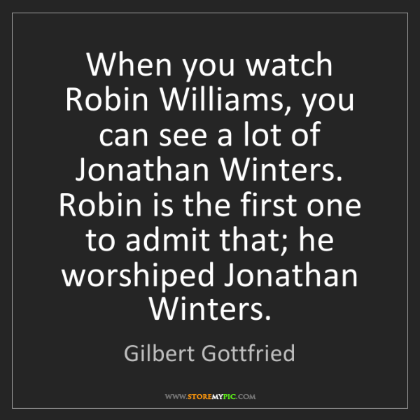 Gilbert Gottfried: When you watch Robin Williams, you can see a lot of Jonathan...