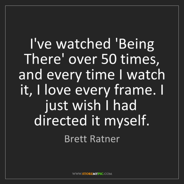 Brett Ratner: I've watched 'Being There' over 50 times, and every time...