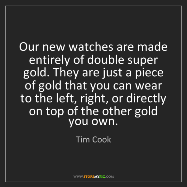 Tim Cook: Our new watches are made entirely of double super gold....