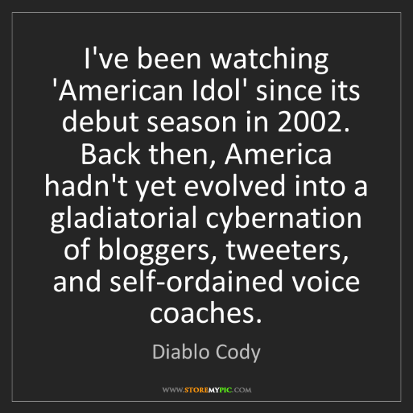 Diablo Cody: I've been watching 'American Idol' since its debut season...