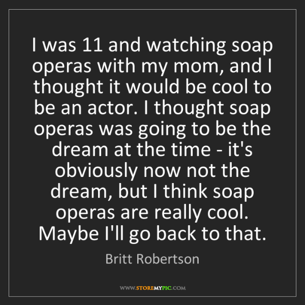 Britt Robertson: I was 11 and watching soap operas with my mom, and I...