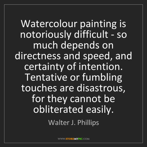 Walter J. Phillips: Watercolour painting is notoriously difficult - so much...