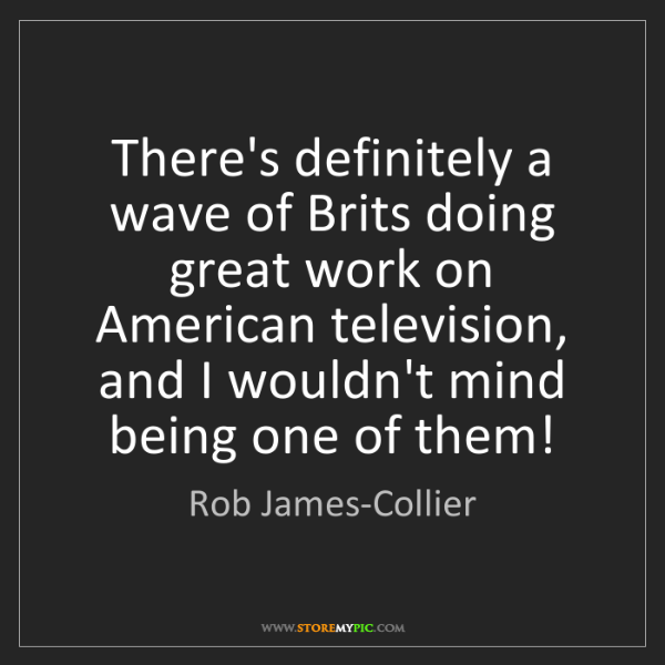 Rob James-Collier: There's definitely a wave of Brits doing great work on...