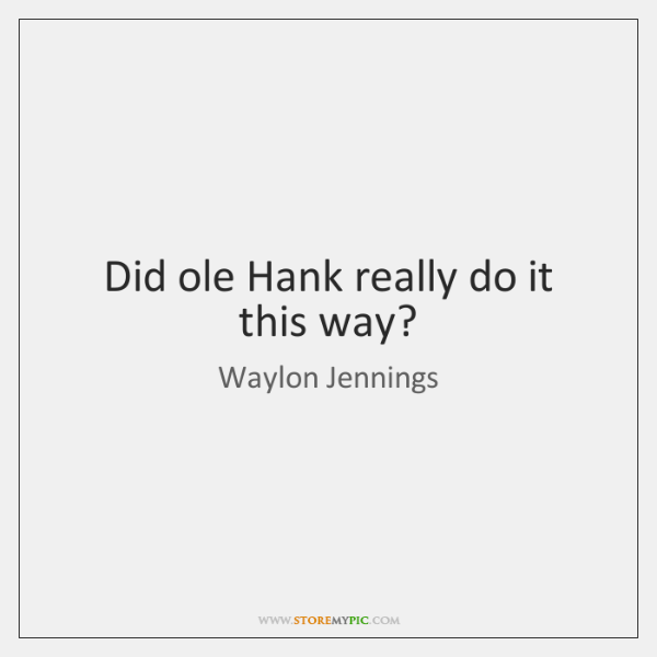 Did ole Hank really do it this way?