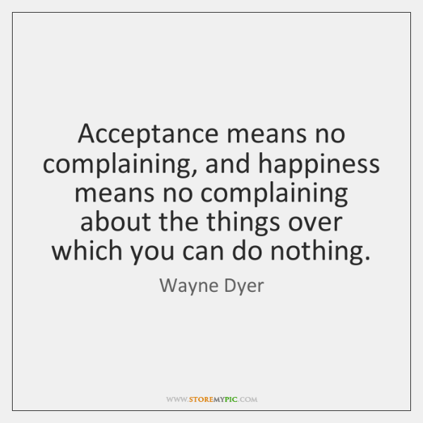 Acceptance means no complaining, and happiness means no complaining about the things ...
