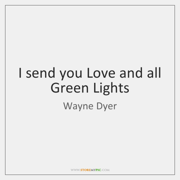I send you Love and all Green Lights