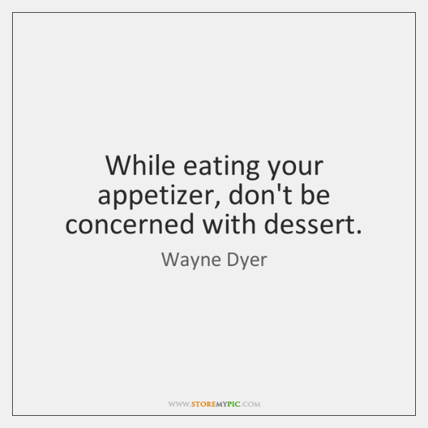 While eating your appetizer, don't be concerned with dessert.