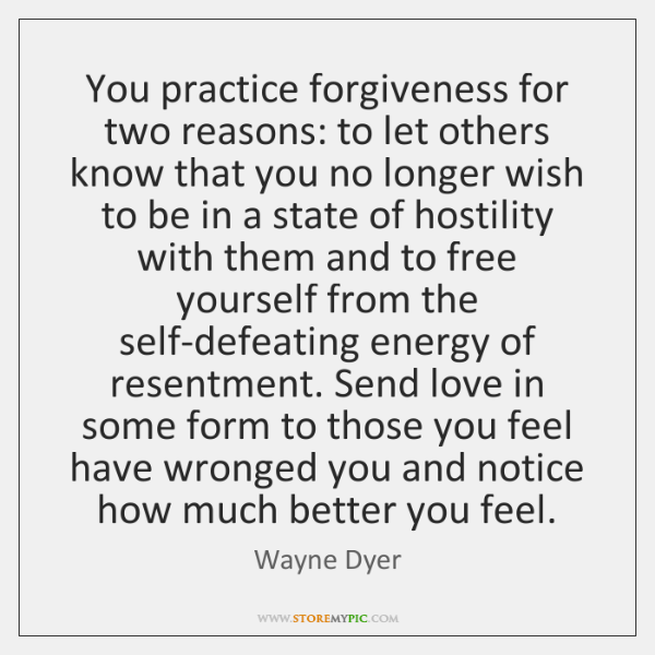 You practice forgiveness for two reasons: to let others know that you ...